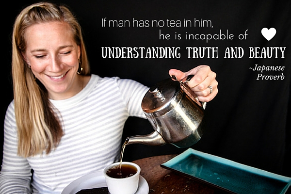 If man has no tea in him, he is incapable of understanding truth and beauty. -Japanese Proverb