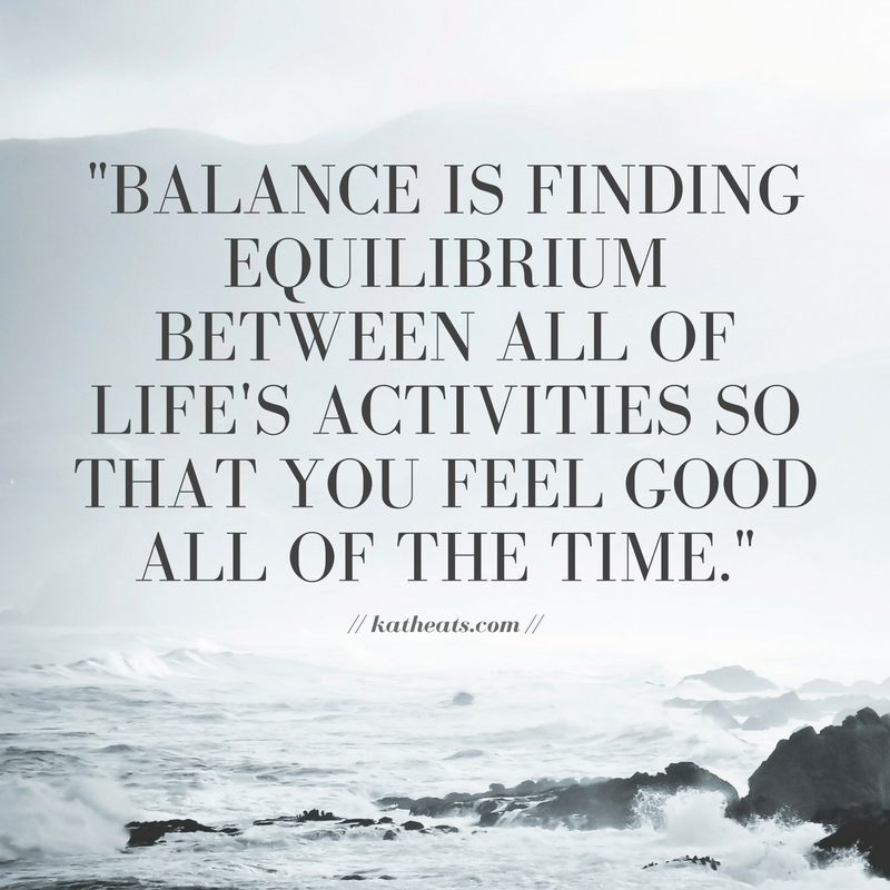 """Finding equilibrium between all of life's activities so that you feel good all of the time."""