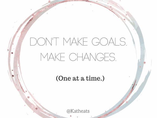Don't Make Goals, Make Changes.